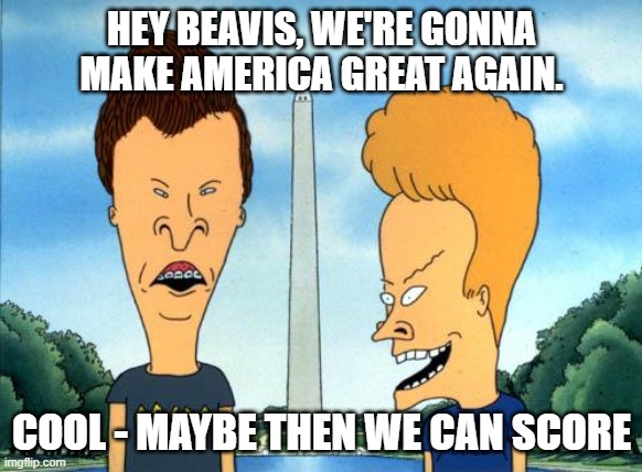 beavis and butthead |  HEY BEAVIS, WE'RE GONNA MAKE AMERICA GREAT AGAIN. COOL - MAYBE THEN WE CAN SCORE | image tagged in beavis and butthead | made w/ Imgflip meme maker