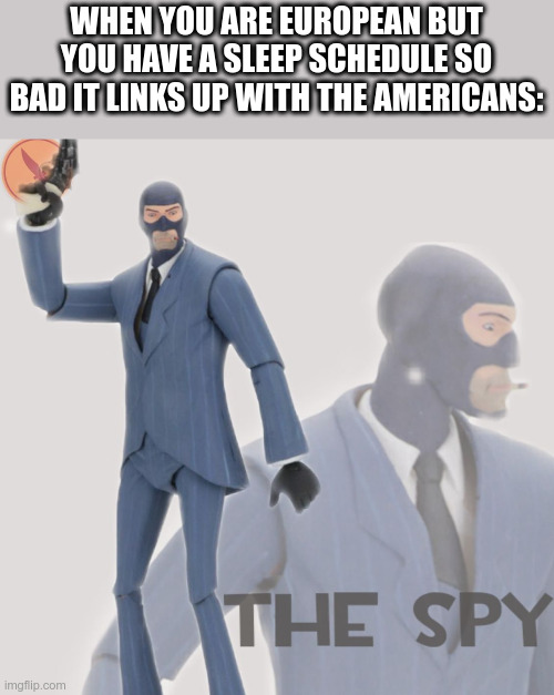 Meet The Spy |  WHEN YOU ARE EUROPEAN BUT YOU HAVE A SLEEP SCHEDULE SO BAD IT LINKS UP WITH THE AMERICANS: | image tagged in meet the spy | made w/ Imgflip meme maker