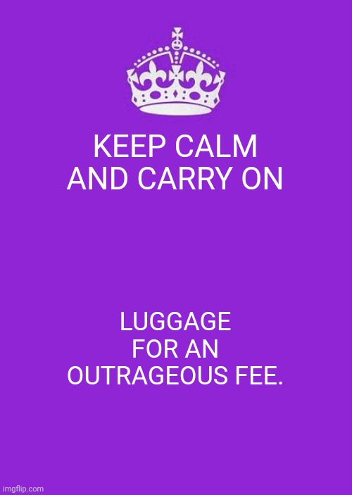 Keep Calm And Carry On Purple |  KEEP CALM AND CARRY ON; LUGGAGE FOR AN OUTRAGEOUS FEE. | image tagged in memes,keep calm and carry on purple | made w/ Imgflip meme maker