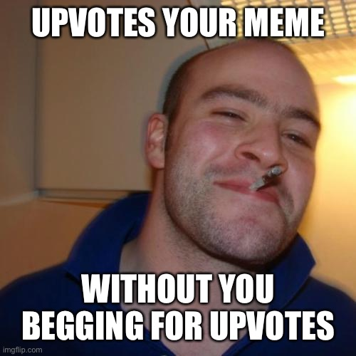 Good Guy Greg Meme |  UPVOTES YOUR MEME; WITHOUT YOU BEGGING FOR UPVOTES | image tagged in memes,good guy greg | made w/ Imgflip meme maker