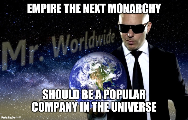 Empire the next monarchy is Popular |  EMPIRE THE NEXT MONARCHY; SHOULD BE A POPULAR COMPANY IN THE UNIVERSE | image tagged in mr worldwide | made w/ Imgflip meme maker