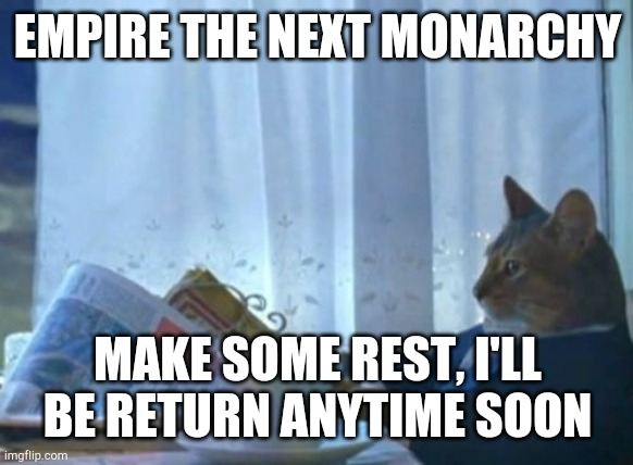 I Should Buy A Boat Cat |  EMPIRE THE NEXT MONARCHY; MAKE SOME REST, I'LL BE RETURN ANYTIME SOON | image tagged in memes,i should buy a boat cat | made w/ Imgflip meme maker