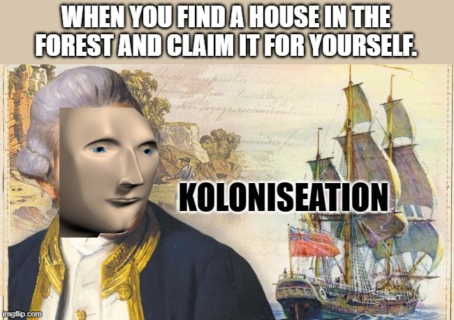 Made a HISTORICAL template |  WHEN YOU FIND A HOUSE IN THE FOREST AND CLAIM IT FOR YOURSELF. KOLONISEATION | image tagged in new template,history,stonks,meme man | made w/ Imgflip meme maker
