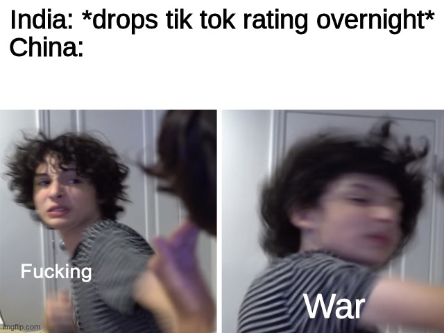 ... |  India: *drops tik tok rating overnight*  China:; War | image tagged in india,china | made w/ Imgflip meme maker