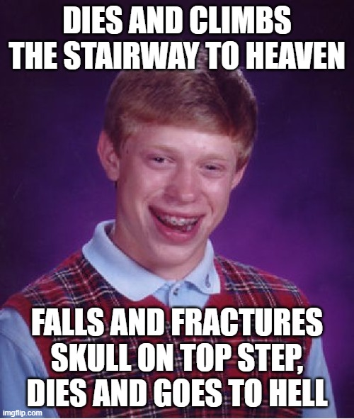 Bad Luck Brian |  DIES AND CLIMBS THE STAIRWAY TO HEAVEN; FALLS AND FRACTURES SKULL ON TOP STEP, DIES AND GOES TO HELL | image tagged in memes,bad luck brian | made w/ Imgflip meme maker