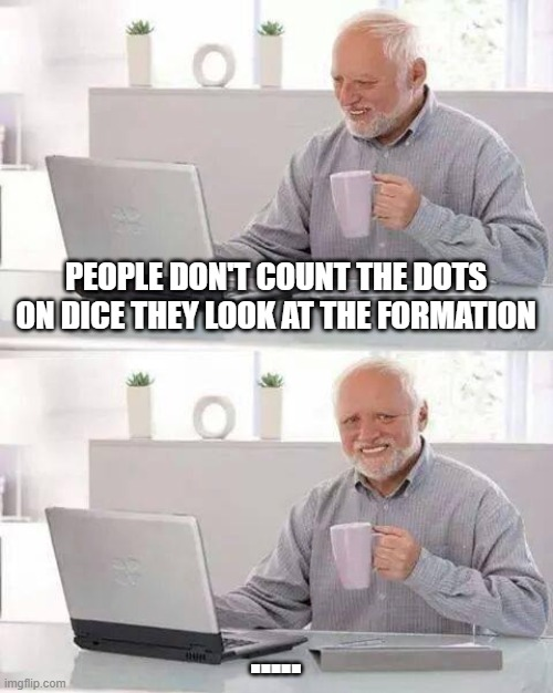 Hide the Pain Harold |  PEOPLE DON'T COUNT THE DOTS ON DICE THEY LOOK AT THE FORMATION; ..... | image tagged in memes,hide the pain harold | made w/ Imgflip meme maker