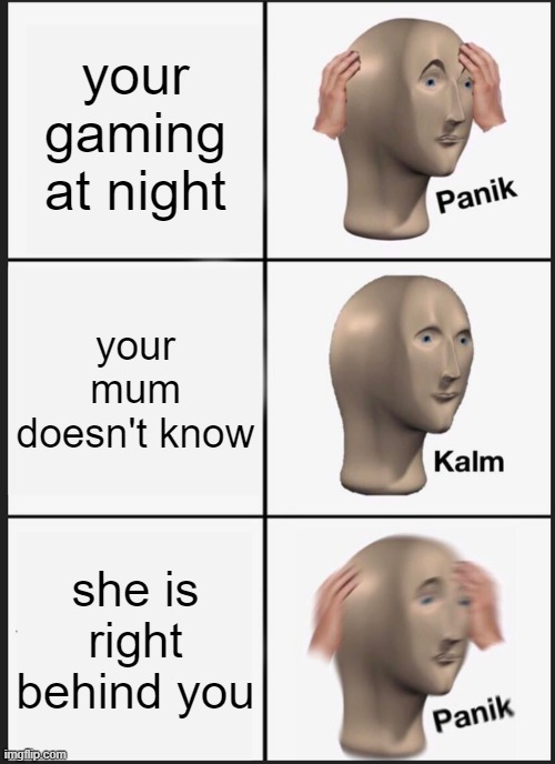 Panik Kalm Panik |  your gaming at night; your mum doesn't know; she is right behind you | image tagged in memes,panik kalm panik | made w/ Imgflip meme maker