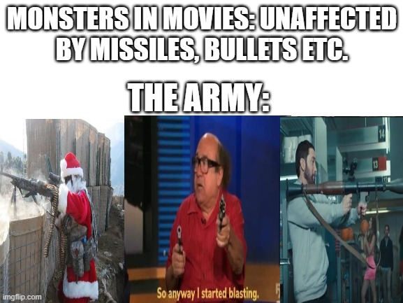 blank white template |  MONSTERS IN MOVIES: UNAFFECTED BY MISSILES, BULLETS ETC. THE ARMY: | image tagged in blank white template,memes,movies,shooting,movie | made w/ Imgflip meme maker
