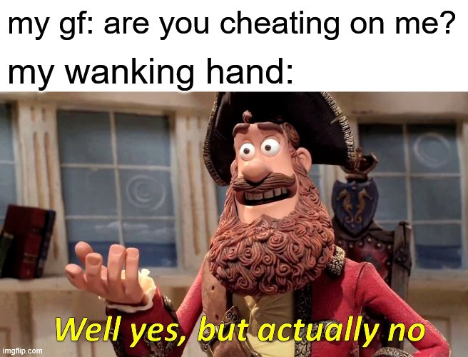 Well Yes, But Actually No Meme |  my gf: are you cheating on me? my wanking hand: | image tagged in memes,well yes but actually no | made w/ Imgflip meme maker