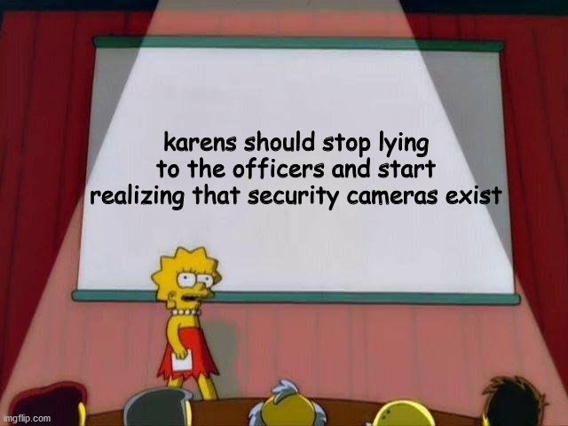 Lisa Simpson's Presentation |  karens should stop lying to the officers and start realizing that security cameras exist | image tagged in lisa simpson's presentation | made w/ Imgflip meme maker