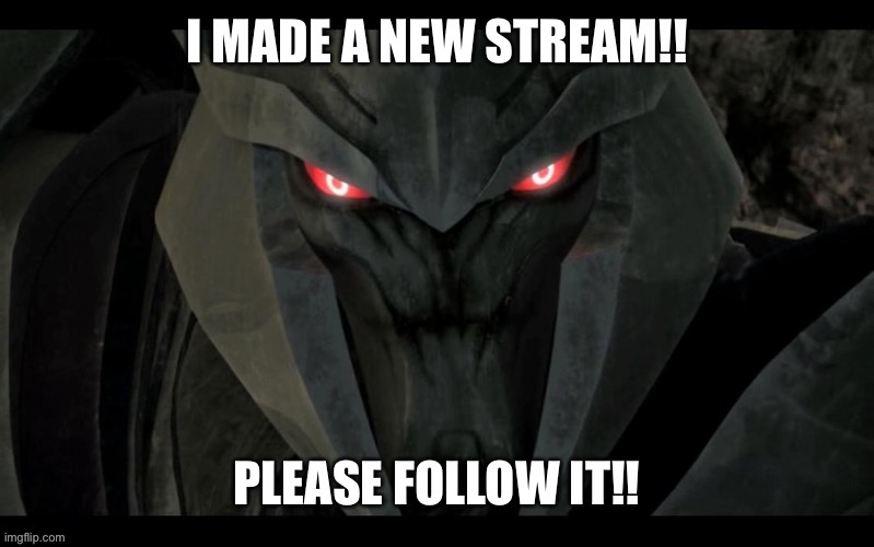 Go follow it!! | image tagged in megatron,streams,memes | made w/ Imgflip meme maker