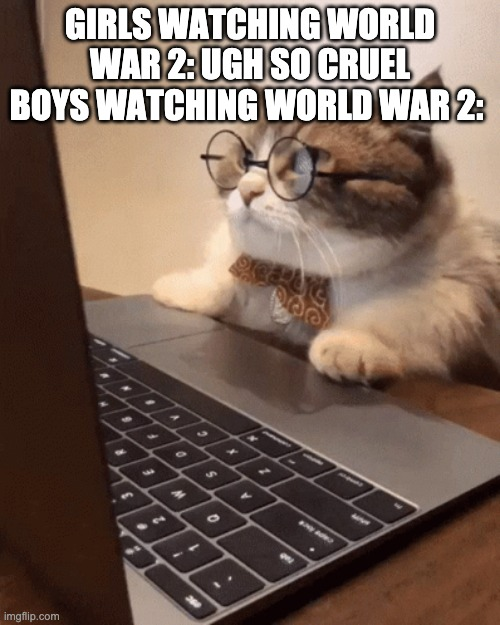 GIRLS WATCHING WORLD WAR 2: UGH SO CRUEL BOYS WATCHING WORLD WAR 2: | image tagged in world war 2 | made w/ Imgflip meme maker