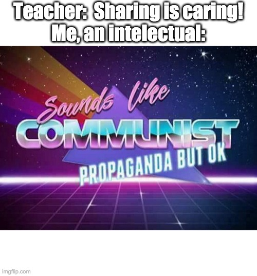 we are being taught by communists |  Teacher:  Sharing is caring! Me, an intelectual: | image tagged in sounds like communist propaganda | made w/ Imgflip meme maker