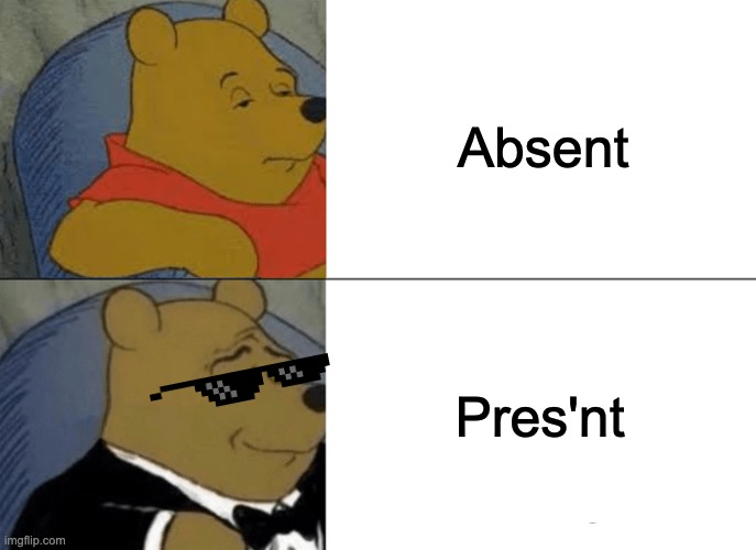 Tuxedo Winnie The Pooh |  Absent; Pres'nt | image tagged in memes,tuxedo winnie the pooh | made w/ Imgflip meme maker