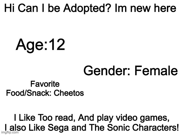 blank white template |  Hi Can I be Adopted? Im new here; Age:12; Gender: Female; Favorite Food/Snack: Cheetos; I Like Too read, And play video games, I also Like Sega and The Sonic Characters! | image tagged in blank white template | made w/ Imgflip meme maker