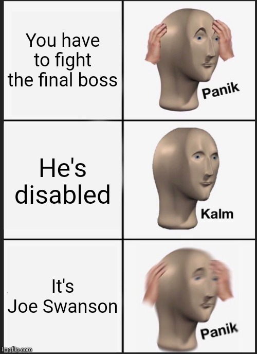 Panik Kalm Panik |  You have to fight the final boss; He's disabled; It's Joe Swanson | image tagged in memes,panik kalm panik,lol so funny,laughs,xd | made w/ Imgflip meme maker