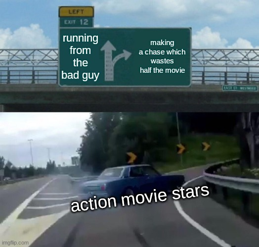 Why action movies waste half your life |  running from the bad guy; making a chase which wastes half the movie; action movie stars | image tagged in memes,left exit 12 off ramp | made w/ Imgflip meme maker