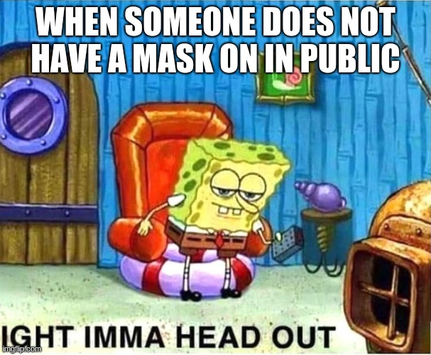 SpongeBob Ight Ima Head Out Babys Born |  WHEN SOMEONE DOES NOT HAVE A MASK ON IN PUBLIC | image tagged in spongebob ight ima head out babys born | made w/ Imgflip meme maker