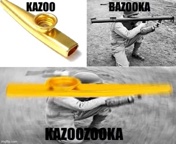 KAZOOZOOKA | image tagged in funny memes | made w/ Imgflip meme maker