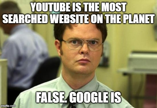 Dwight Schrute |  YOUTUBE IS THE MOST SEARCHED WEBSITE ON THE PLANET; FALSE. GOOGLE IS | image tagged in memes,dwight schrute | made w/ Imgflip meme maker