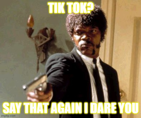 Say That Again I Dare You |  TIK TOK? SAY THAT AGAIN I DARE YOU | image tagged in memes,say that again i dare you | made w/ Imgflip meme maker