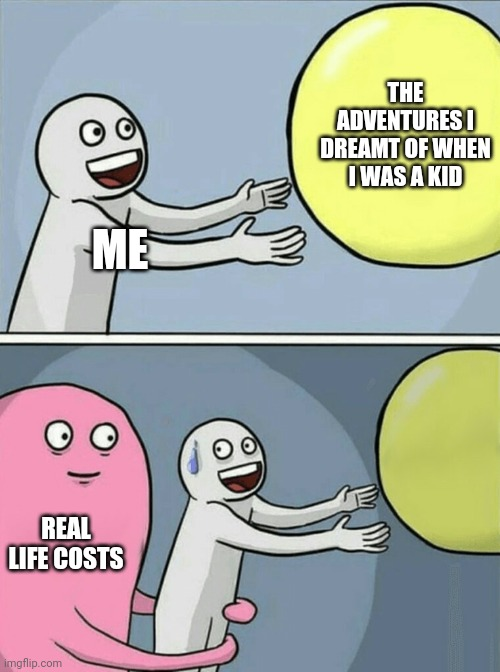 Running Away Balloon Meme |  THE ADVENTURES I DREAMT OF WHEN I WAS A KID; ME; REAL LIFE COSTS | image tagged in memes,running away balloon | made w/ Imgflip meme maker