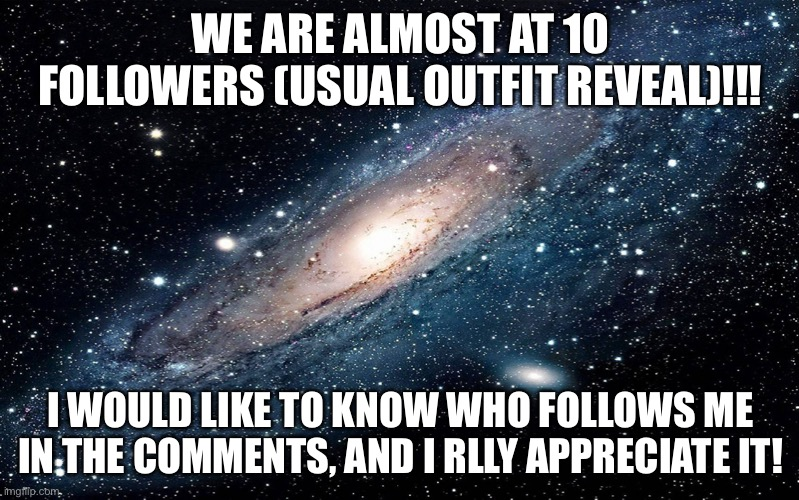 Galaxy |  WE ARE ALMOST AT 10 FOLLOWERS (USUAL OUTFIT REVEAL)!!! I WOULD LIKE TO KNOW WHO FOLLOWS ME IN THE COMMENTS, AND I RLLY APPRECIATE IT! | image tagged in galaxy | made w/ Imgflip meme maker