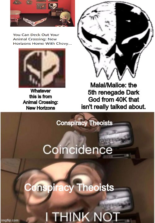 Coincidence, I THINK NOT |  Whatever this is from Animal Crossing: New Horizons; Malal/Malice: the 5th renegade Dark God from 40K that isn't really talked about. Conspiracy Theoists; Conspiracy Theoists | image tagged in coincidence i think not,malice,animal crossing,warhammer 40k,chaos,conspiracy theories | made w/ Imgflip meme maker