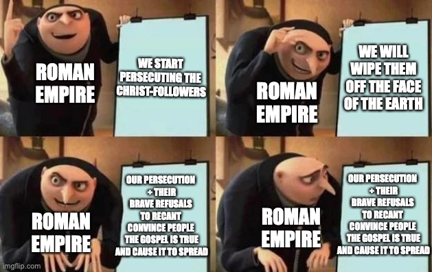 #History (Past proves Future) |  WE WILL WIPE THEM OFF THE FACE OF THE EARTH; WE START  PERSECUTING THE  CHRIST-FOLLOWERS; ROMAN EMPIRE; ROMAN EMPIRE; OUR PERSECUTION  + THEIR BRAVE REFUSALS  TO RECANT  CONVINCE PEOPLE  THE GOSPEL IS TRUE AND CAUSE IT TO SPREAD; OUR PERSECUTION  + THEIR BRAVE REFUSALS  TO RECANT  CONVINCE PEOPLE  THE GOSPEL IS TRUE AND CAUSE IT TO SPREAD; ROMAN EMPIRE; ROMAN EMPIRE | image tagged in gru's plan,historical meme,roman empire,jesus christ,christianity,persecution | made w/ Imgflip meme maker
