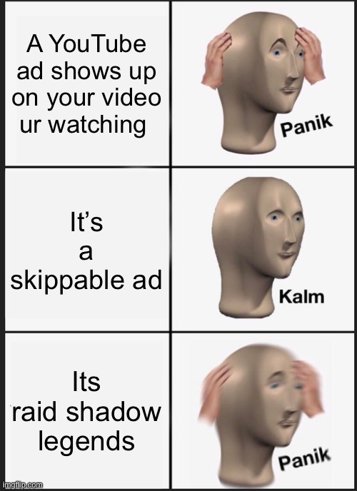 YouTube ads be like: |  A YouTube ad shows up on your video ur watching; It's a skippable ad; Its raid shadow legends | image tagged in memes,panik kalm panik,raid shadow legends,youtube ads,funny,dastarminers awesome memes | made w/ Imgflip meme maker