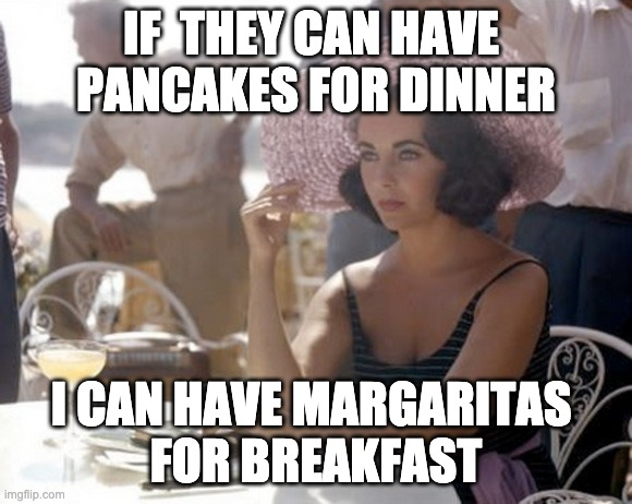 Tequila pancakes |  IF  THEY CAN HAVE  PANCAKES FOR DINNER; I CAN HAVE MARGARITAS  FOR BREAKFAST | image tagged in breakfast,diva,bitch please,bitch,shade | made w/ Imgflip meme maker