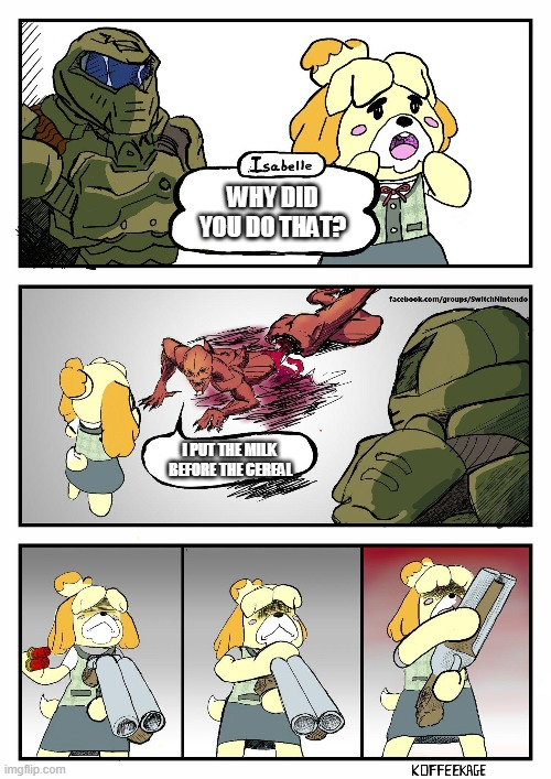 Isabelle Doomguy |  WHY DID YOU DO THAT? I PUT THE MILK  BEFORE THE CEREAL | image tagged in isabelle doomguy | made w/ Imgflip meme maker