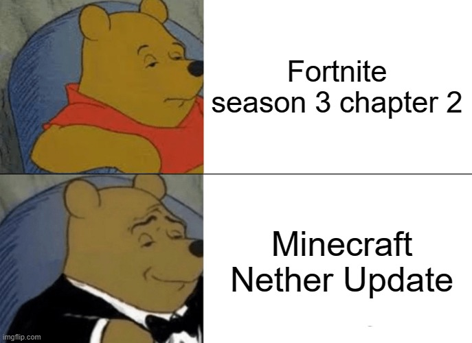 New Updates! |  Fortnite season 3 chapter 2; Minecraft Nether Update | image tagged in memes,tuxedo winnie the pooh,minecraft,fortnite,update | made w/ Imgflip meme maker