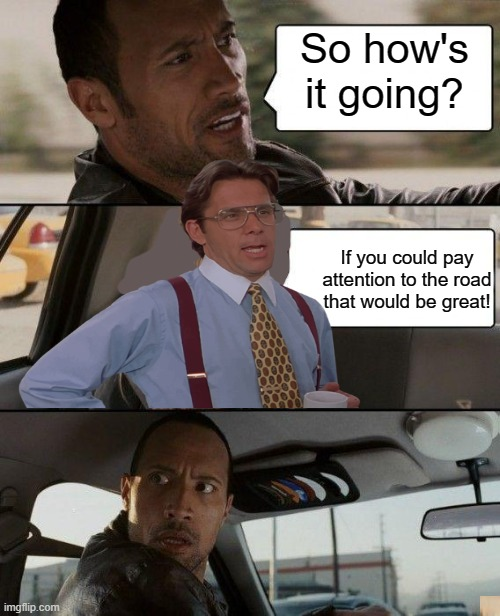 Crossover... |  So how's it going? If you could pay attention to the road that would be great! | image tagged in memes,the rock driving,funny,that would be great,fun | made w/ Imgflip meme maker