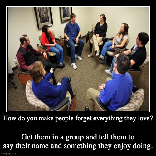 group | How do you make people forget everything they love? | Get them in a group and tell them to say their name and something they enjoy doing. | image tagged in funny,demotivationals | made w/ Imgflip demotivational maker