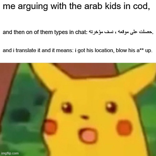 and then shivers go down your spine |  me arguing with the arab kids in cod, and then on of them types in chat: حصلت على موقعه ، نسف مؤخرته. and i translate it and it means: i got his location, blow his a** up. | image tagged in memes,surprised pikachu | made w/ Imgflip meme maker