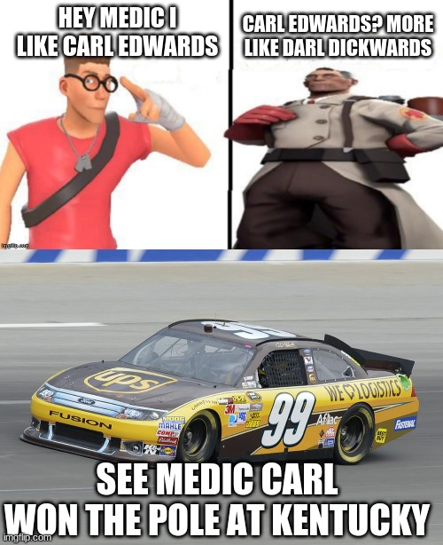 hey medic i like carl edwards |  CARL EDWARDS? MORE LIKE DARL DICKWARDS; HEY MEDIC I LIKE CARL EDWARDS; SEE MEDIC CARL WON THE POLE AT KENTUCKY | image tagged in hey medic | made w/ Imgflip meme maker