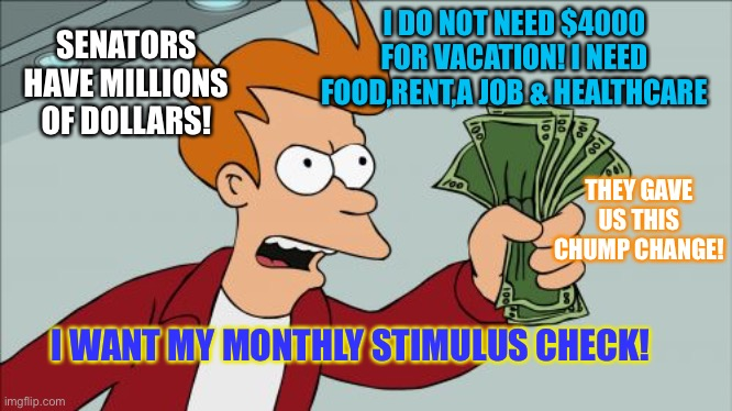 Stimulus payments |  I DO NOT NEED $4000 FOR VACATION! I NEED FOOD,RENT,A JOB & HEALTHCARE; SENATORS HAVE MILLIONS OF DOLLARS! THEY GAVE US THIS CHUMP CHANGE! I WANT MY MONTHLY STIMULUS CHECK! | image tagged in memes,shut up and take my money fry,stimulus,political meme,coronavirus,donald trump | made w/ Imgflip meme maker