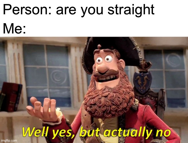 As an asexual it's kind of a weird thing to explain |  Person: are you straight; Me: | image tagged in memes,well yes but actually no | made w/ Imgflip meme maker