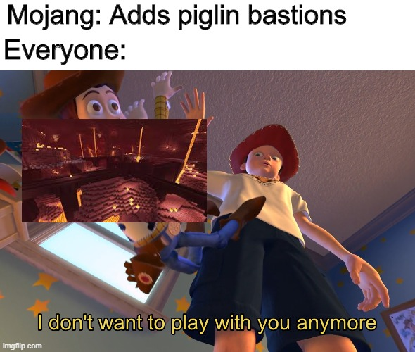 I don't want to play with you anymore |  Mojang: Adds piglin bastions; Everyone: | image tagged in i don't want to play with you anymore | made w/ Imgflip meme maker