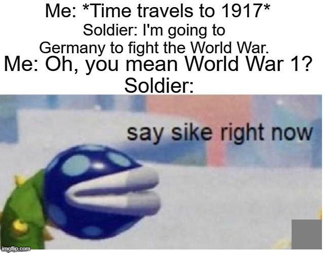 say sike right now |  Me: *Time travels to 1917*; Soldier: I'm going to Germany to fight the World War. Me: Oh, you mean World War 1? Soldier: | image tagged in say sike right now,1917,time travel | made w/ Imgflip meme maker