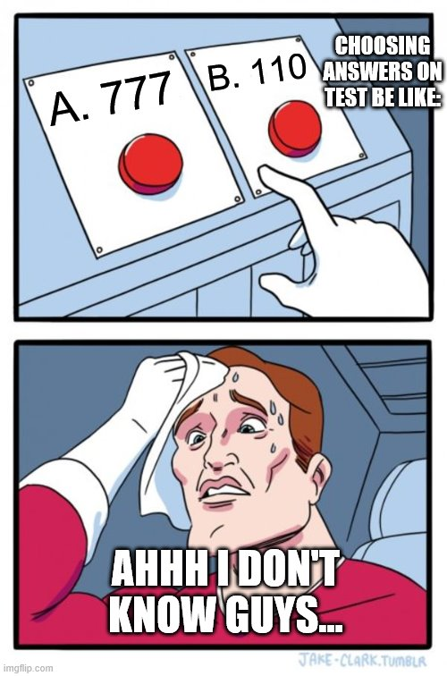 Two Buttons Meme |  CHOOSING ANSWERS ON TEST BE LIKE:; B. 110; A. 777; AHHH I DON'T KNOW GUYS... | image tagged in memes,two buttons | made w/ Imgflip meme maker