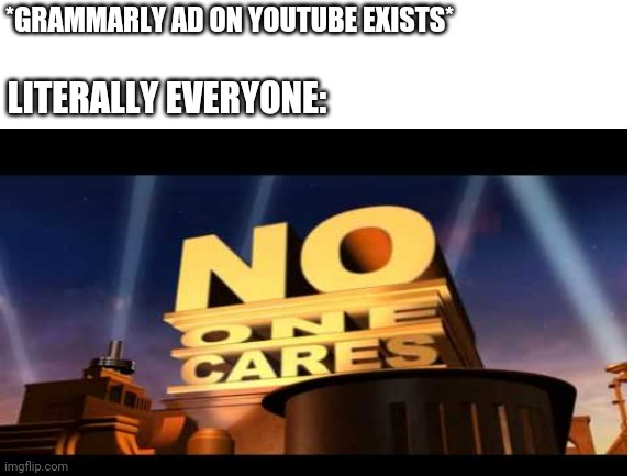 *GRAMMARLY AD ON YOUTUBE EXISTS*; LITERALLY EVERYONE: | image tagged in no one cares | made w/ Imgflip meme maker