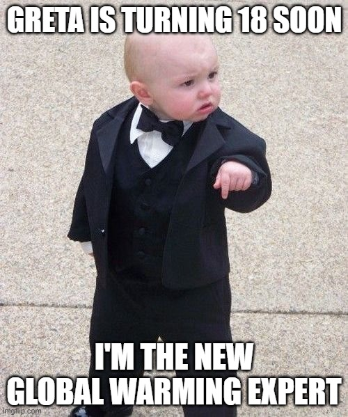 Baby Godfather Meme |  GRETA IS TURNING 18 SOON; I'M THE NEW GLOBAL WARMING EXPERT | image tagged in memes,baby godfather | made w/ Imgflip meme maker