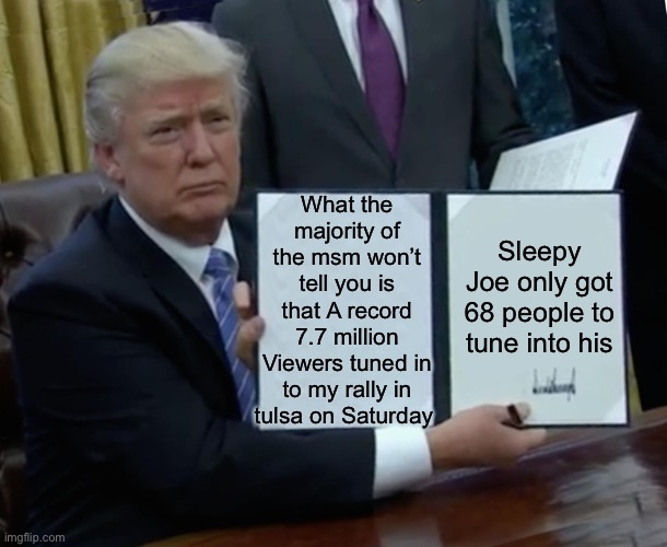 Trump Bill Signing |  What the majority of the msm won't tell you is that A record 7.7 million Viewers tuned in to my rally in tulsa on Saturday; Sleepy Joe only got 68 people to tune into his | image tagged in memes,trump bill signing,trump rally,president trump,joe biden,election 2020 | made w/ Imgflip meme maker