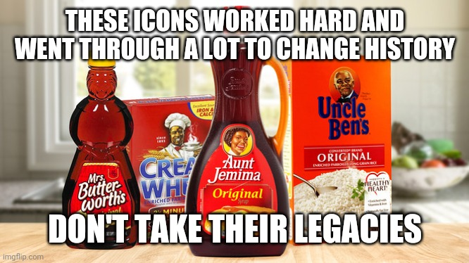 Icon legacies |  THESE ICONS WORKED HARD AND WENT THROUGH A LOT TO CHANGE HISTORY; DON'T TAKE THEIR LEGACIES | image tagged in aunt jemima | made w/ Imgflip meme maker