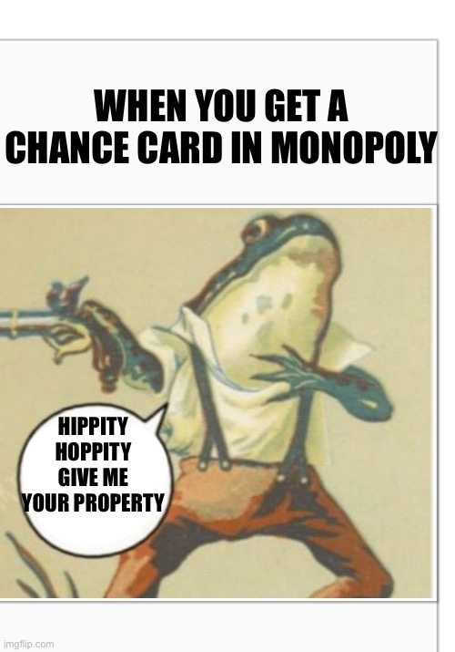 Hippity Hoppity (blank) |  WHEN YOU GET A CHANCE CARD IN MONOPOLY; HIPPITY HOPPITY GIVE ME YOUR PROPERTY | image tagged in hippity hoppity blank | made w/ Imgflip meme maker