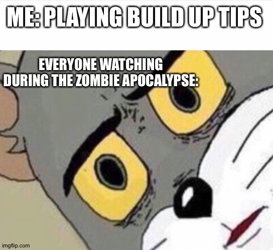 Disturbed Tom (IMPROVED) |  ME: PLAYING BUILD UP TIPS; EVERYONE WATCHING DURING THE ZOMBIE APOCALYPSE: | image tagged in disturbed tom improved | made w/ Imgflip meme maker