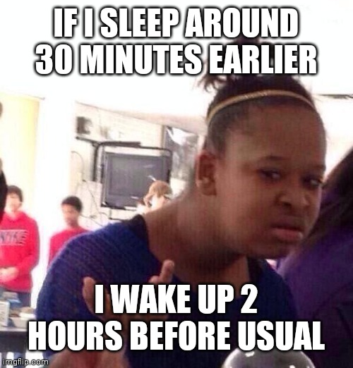 This is actually true |  IF I SLEEP AROUND 30 MINUTES EARLIER; I WAKE UP 2 HOURS BEFORE USUAL | image tagged in memes,black girl wat | made w/ Imgflip meme maker