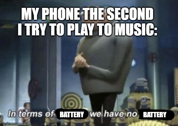 in term of ... we have no ... |  MY PHONE THE SECOND I TRY TO PLAY TO MUSIC:; BATTERY; BATTERY | image tagged in in term of  we have no,battery,phone,music,song,technology | made w/ Imgflip meme maker